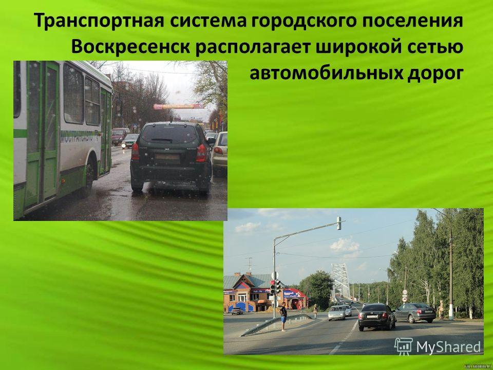 Транспортная система городского поселения Воскресенск располагает широкой сетью автомобильных дорог