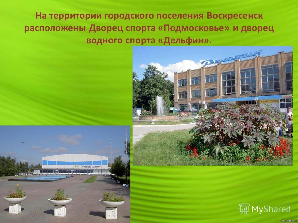 На территории городского поселения Воскресенск расположены Дворец спорта «Подмосковье» и дворец водного спорта «Дельфин».
