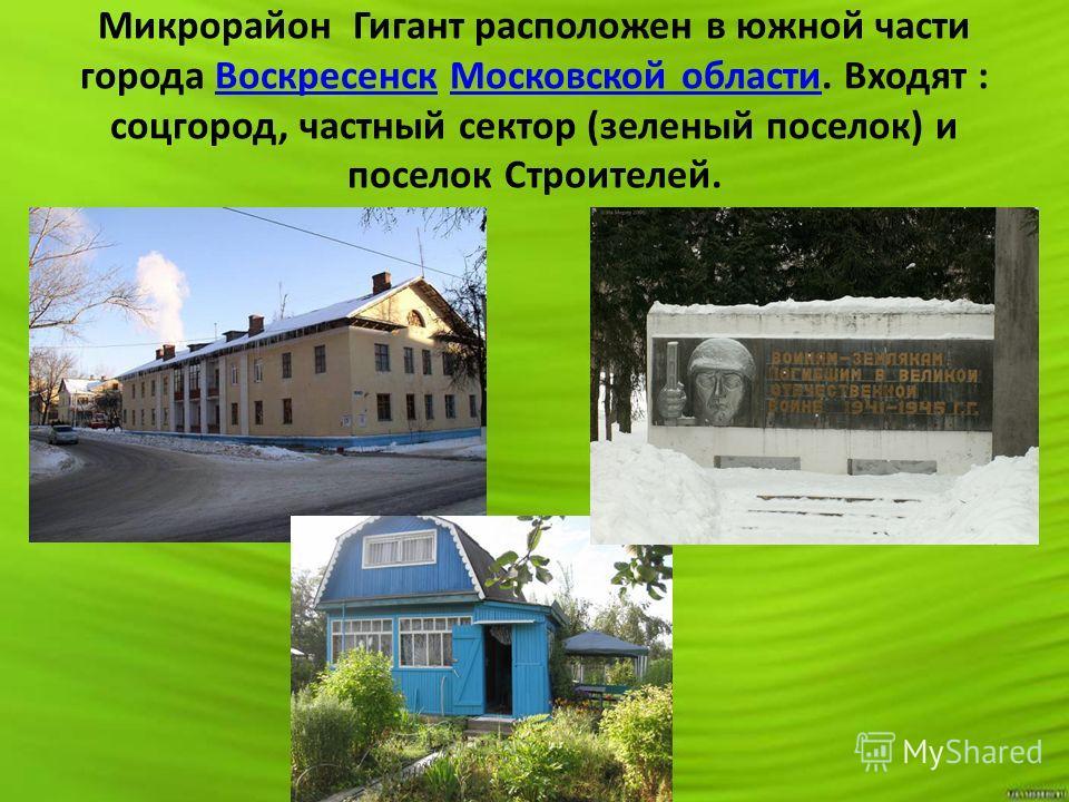 Микрорайон Гигант расположен в южной части города Воскресенск Московской области. Входят : соцгород, частный сектор (зеленый поселок) и поселок Строителей.Воскресенск Московской области