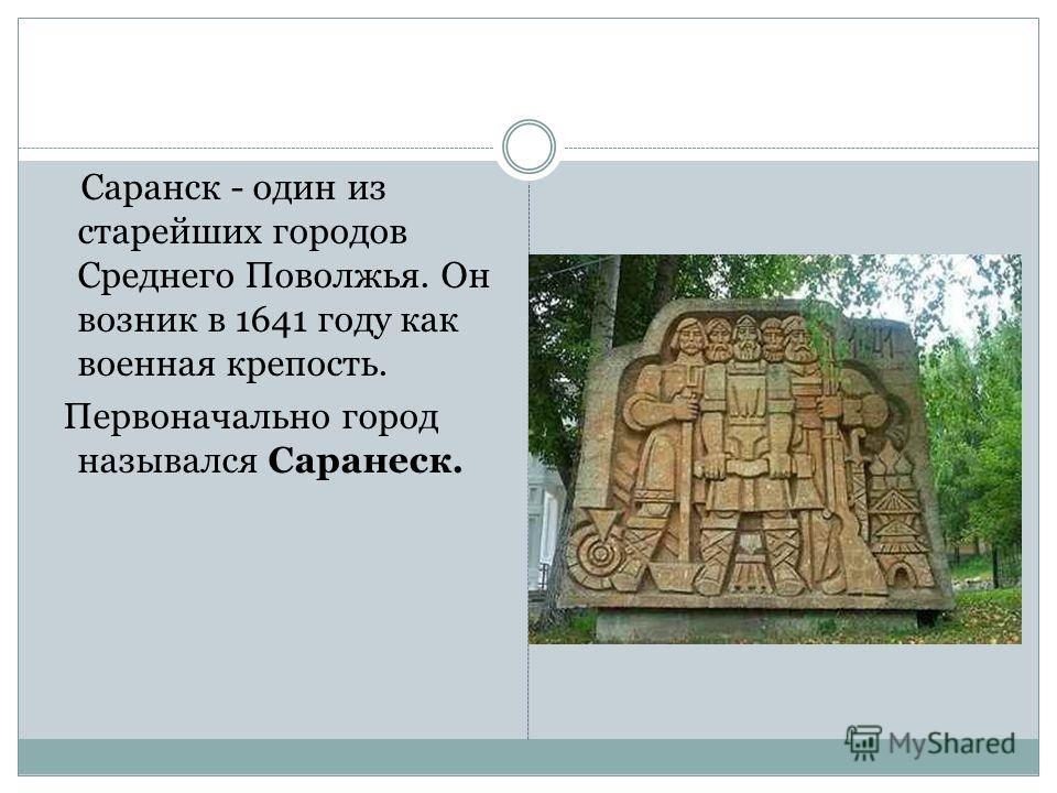 Саранск - один из старейших городов Среднего Поволжья. Он возник в 1641 году как военная крепость. Первоначально город назывался Саранеск.