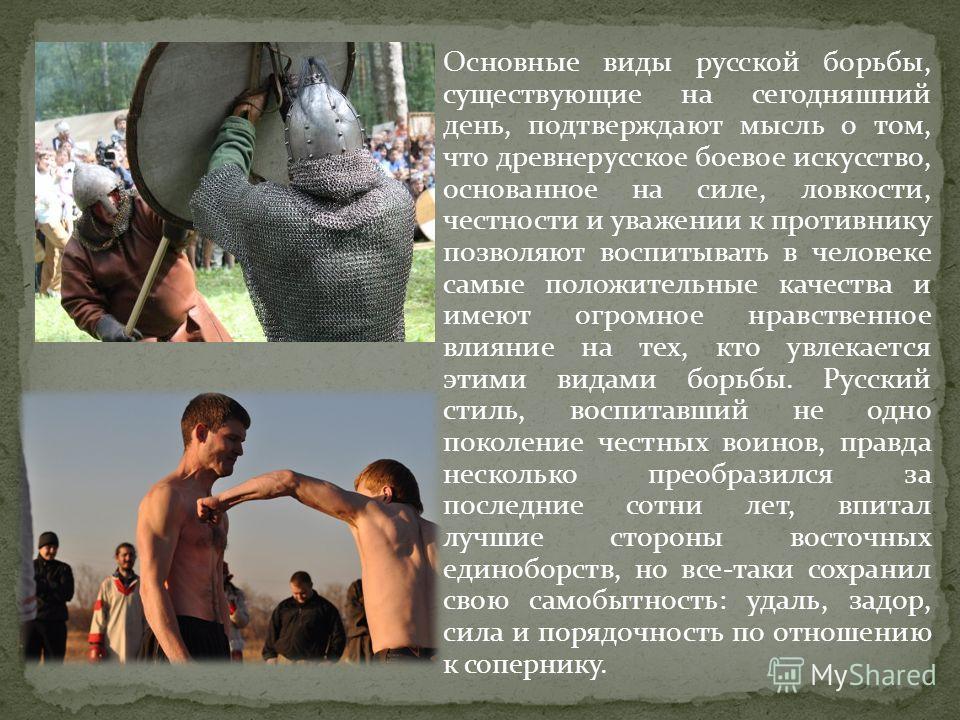 Основные виды русской борьбы, существующие на сегодняшний день, подтверждают мысль о том, что древнерусское боевое искусство, основанное на силе, ловкости, честности и уважении к противнику позволяют воспитывать в человеке самые положительные качеств