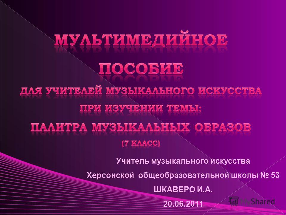 Учитель музыкального искусства Херсонской общеобразовательной школы 53 ШКАВЕРО И.А. 20.06.2011