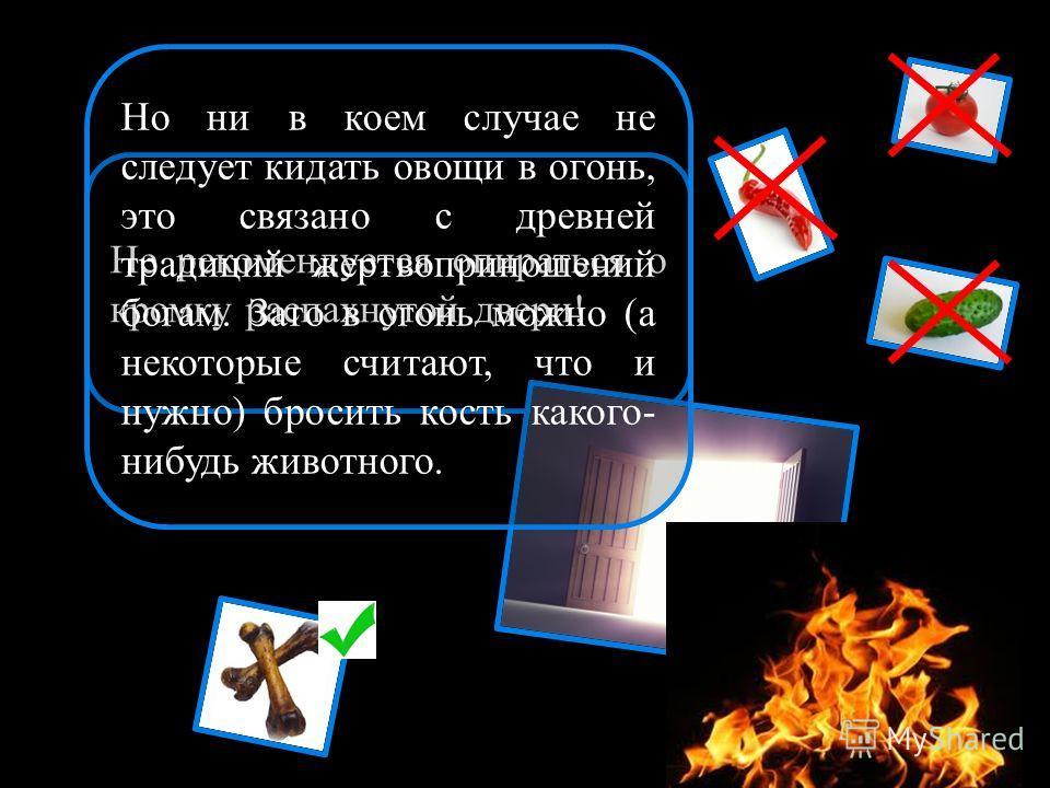 Не рекомендуется опираться о кромку распахнутой двери! Но ни в коем случае не следует кидать овощи в огонь, это связано с древней традиций жертвоприношений богам. Зато в огонь можно (а некоторые считают, что и нужно) бросить кость какого- нибудь живо