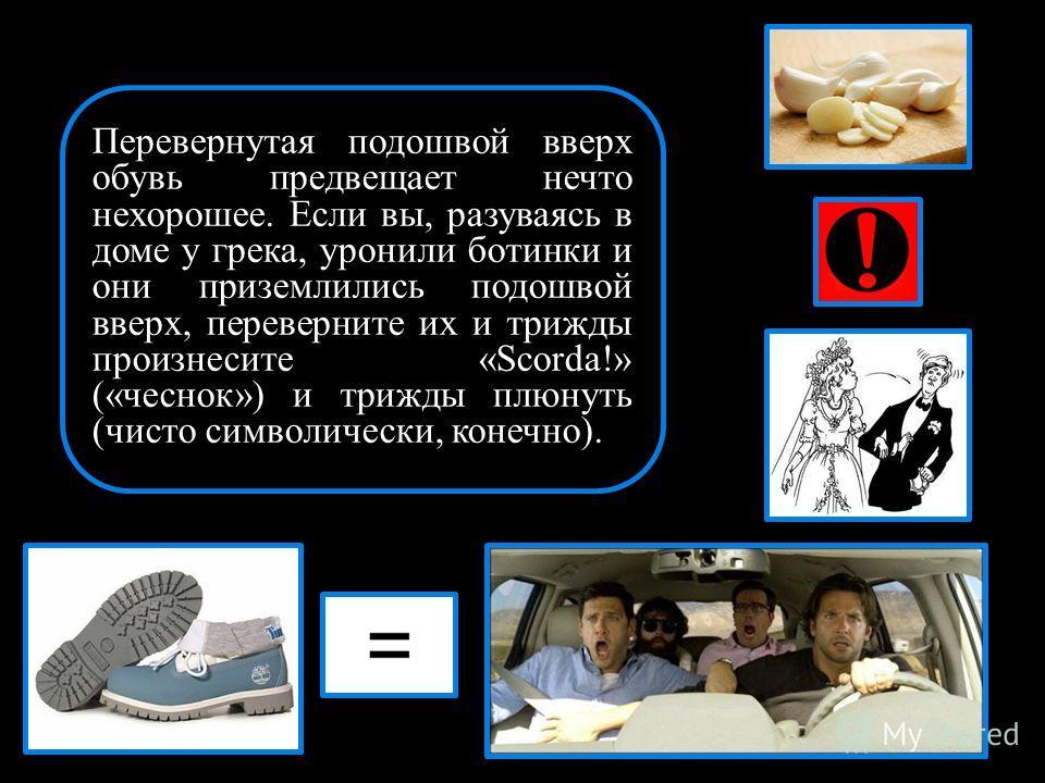 Перевернутая подошвой вверх обувь предвещает нечто нехорошее. Если вы, разуваясь в доме у грека, уронили ботинки и они приземлились подошвой вверх, переверните их и трижды произнесите «Scorda!» («чеснок») и трижды плюнуть (чисто символически, конечно