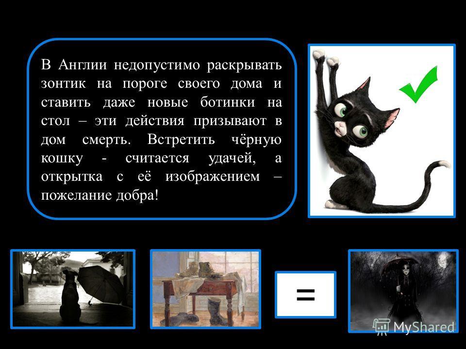 В Англии недопустимо раскрывать зонтик на пороге своего дома и ставить даже новые ботинки на стол – эти действия призывают в дом смерть. Встретить чёрную кошку - считается удачей, а открытка с её изображением – пожелание добра!