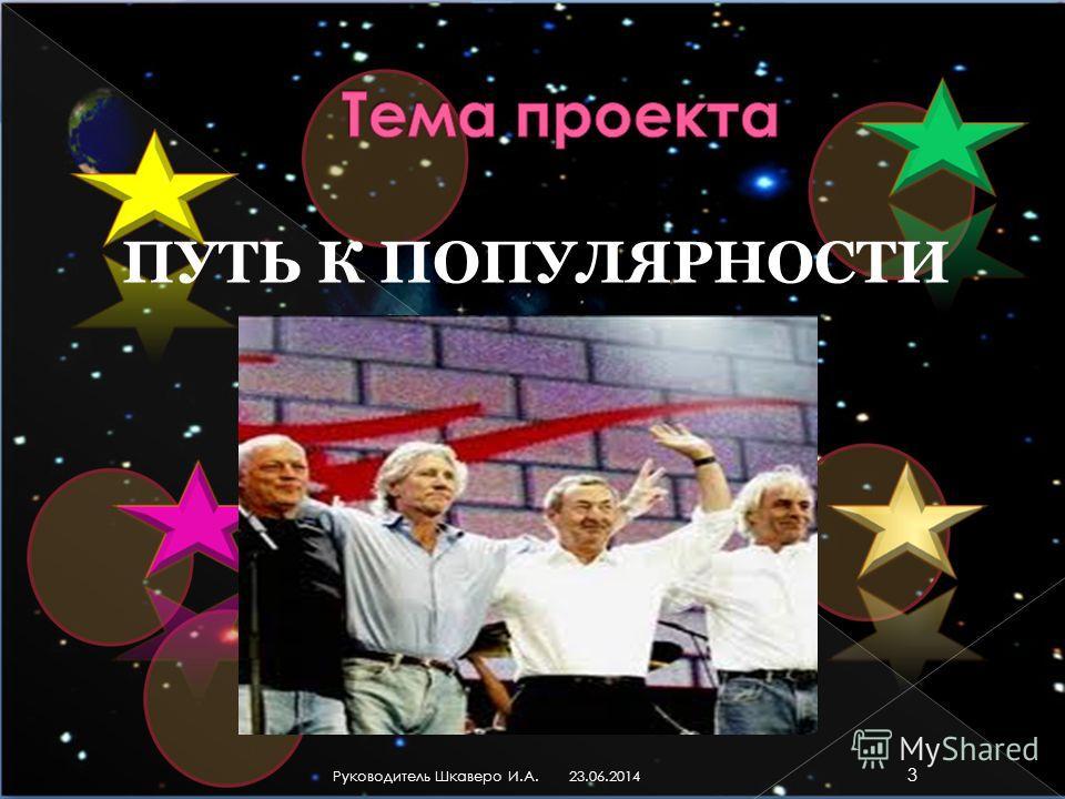 ПУТЬ К ПОПУЛЯРНОСТИ 23.06.2014 3 Руководитель Шкаверо И.А.