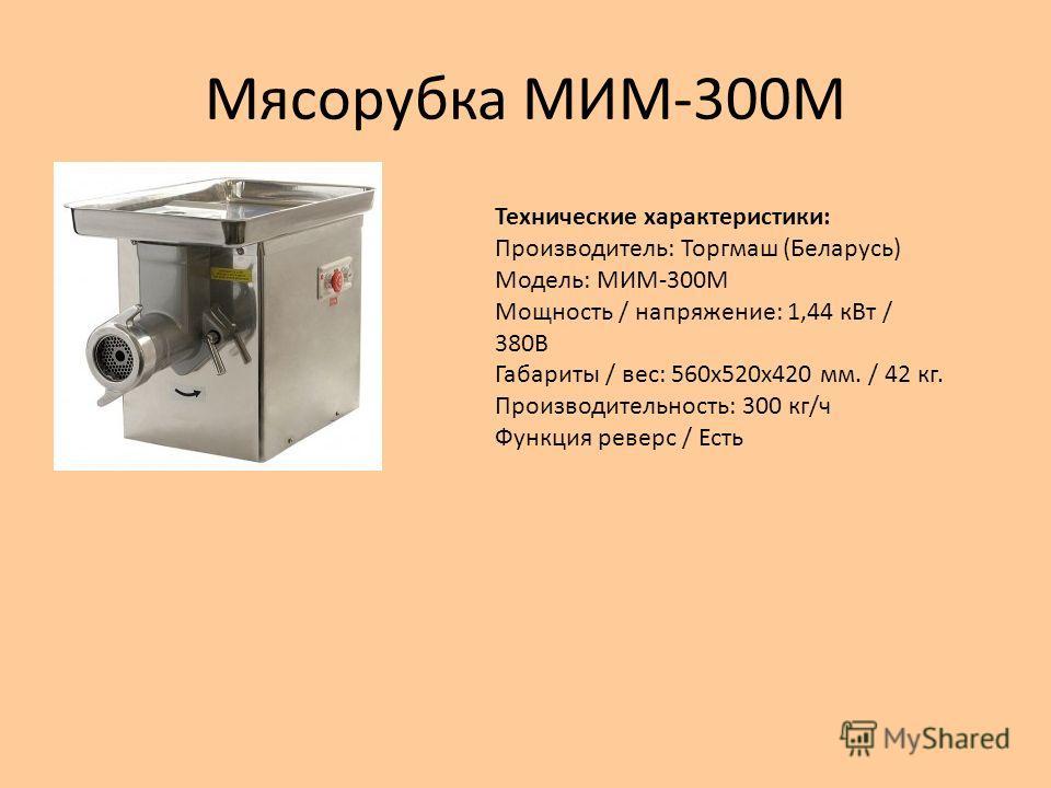 Мясорубка МИМ-300М Технические характеристики: Производитель: Торгмаш (Беларусь) Модель: МИМ-300М Мощность / напряжение: 1,44 к Вт / 380В Габариты / вес: 560 х 520 х 420 мм. / 42 кг. Производительность: 300 кг/ч Функция реверс / Есть