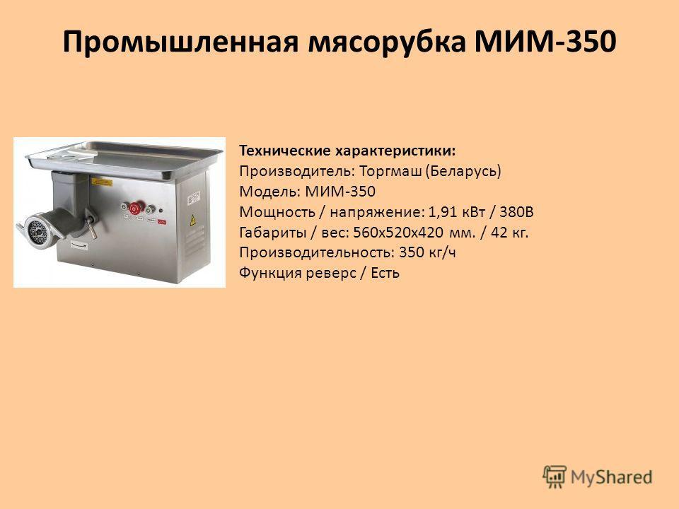 Промышленная мясорубка МИМ-350 Технические характеристики: Производитель: Торгмаш (Беларусь) Модель: МИМ-350 Мощность / напряжение: 1,91 к Вт / 380В Габариты / вес: 560 х 520 х 420 мм. / 42 кг. Производительность: 350 кг/ч Функция реверс / Есть