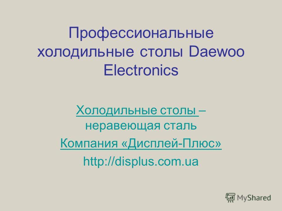 Профессиональные холодильные столы Daewoo Electronics Холодильные столы Холодильные столы – нержавеющая сталь Компания «Дисплей-Плюс» http://displus.com.ua