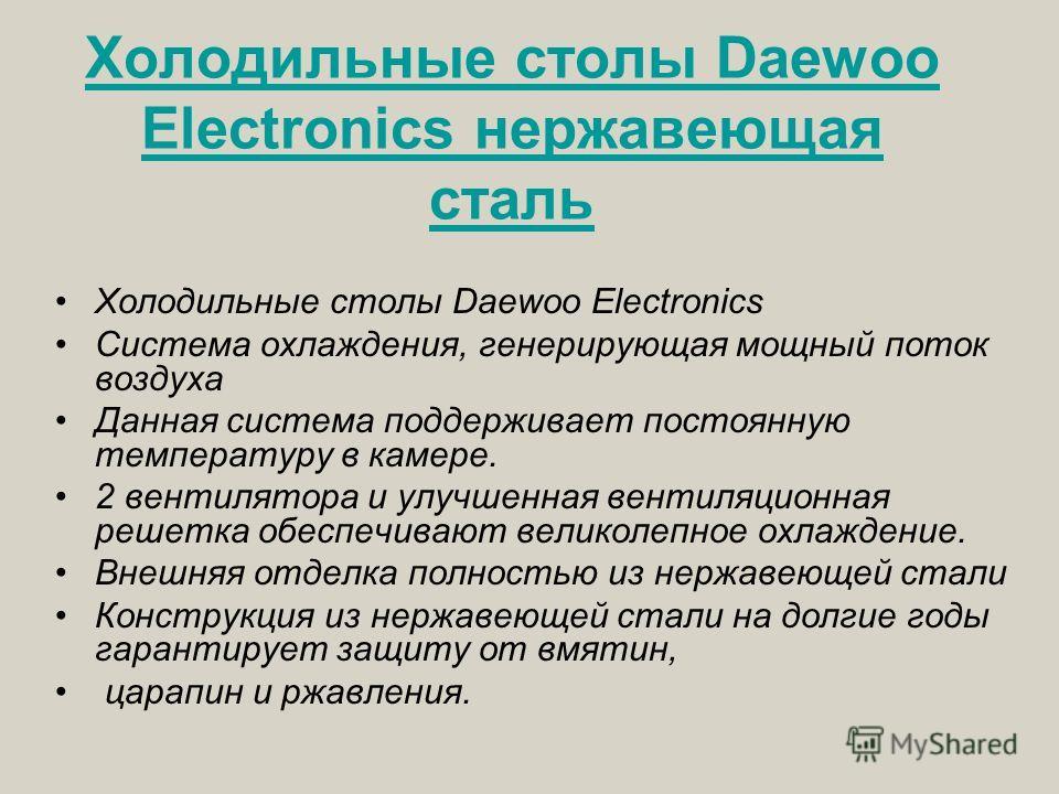 Холодильные столы Daewoo Electronics нержавеющая сталь Холодильные столы Daewoo Electronics Система охлаждения, генерирующая мощный поток воздуха Данная система поддерживает постоянную температуру в камере. 2 вентилятора и улучшенная вентиляционная р