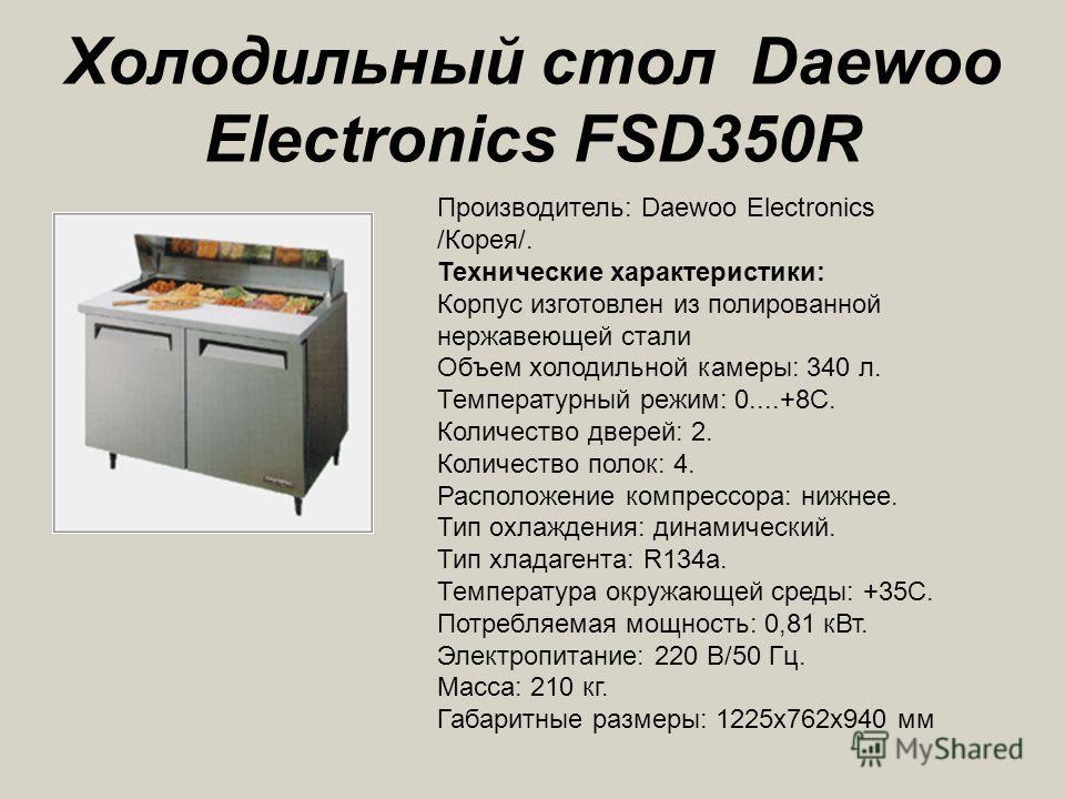Холодильный стол Daewoo Electronics FSD350R Производитель: Daewoo Electronics /Корея/. Технические характеристики: Корпус изготовлен из полированной нержавеющей стали Объем холодильной камеры: 340 л. Температурный режим: 0....+8С. Количество дверей: