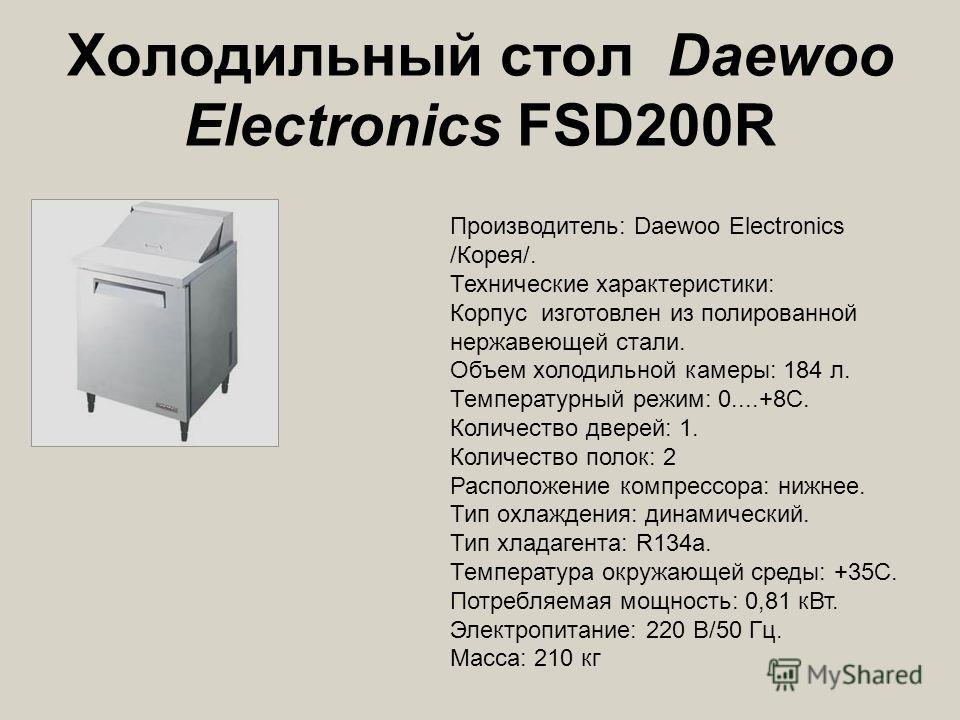 Холодильный стол Daewoo Electronics FSD200R Производитель: Daewoo Electronics /Корея/. Технические характеристики: Корпус изготовлен из полированной нержавеющей стали. Объем холодильной камеры: 184 л. Температурный режим: 0....+8С. Количество дверей: