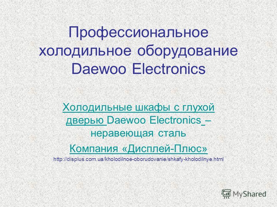 Профессиональное холодильное оборудование Daewoo Electronics Холодильные шкафы с глухой дверью Холодильные шкафы с глухой дверью Daewoo Electronics – нержавеющая сталь Компания «Дисплей-Плюс» http://displus.com.ua/kholodilnoe-oborudovanie/shkafy-khol