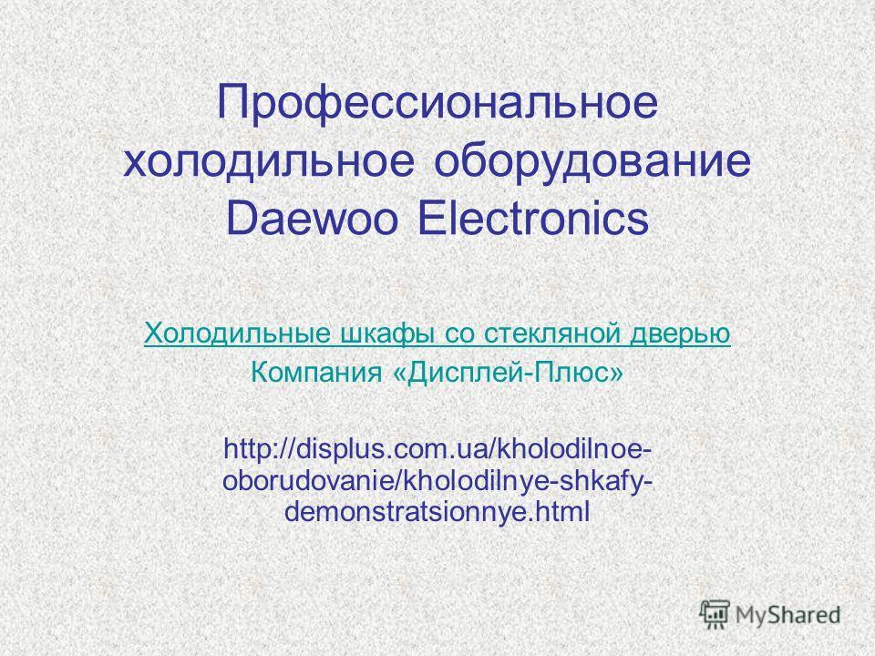 Профессиональное холодильное оборудование Daewoo Electronics Холодильные шкафы со стеклянной дверью Компания «Дисплей-Плюс» http://displus.com.ua/kholodilnoe- oborudovanie/kholodilnye-shkafy- demonstratsionnye.html