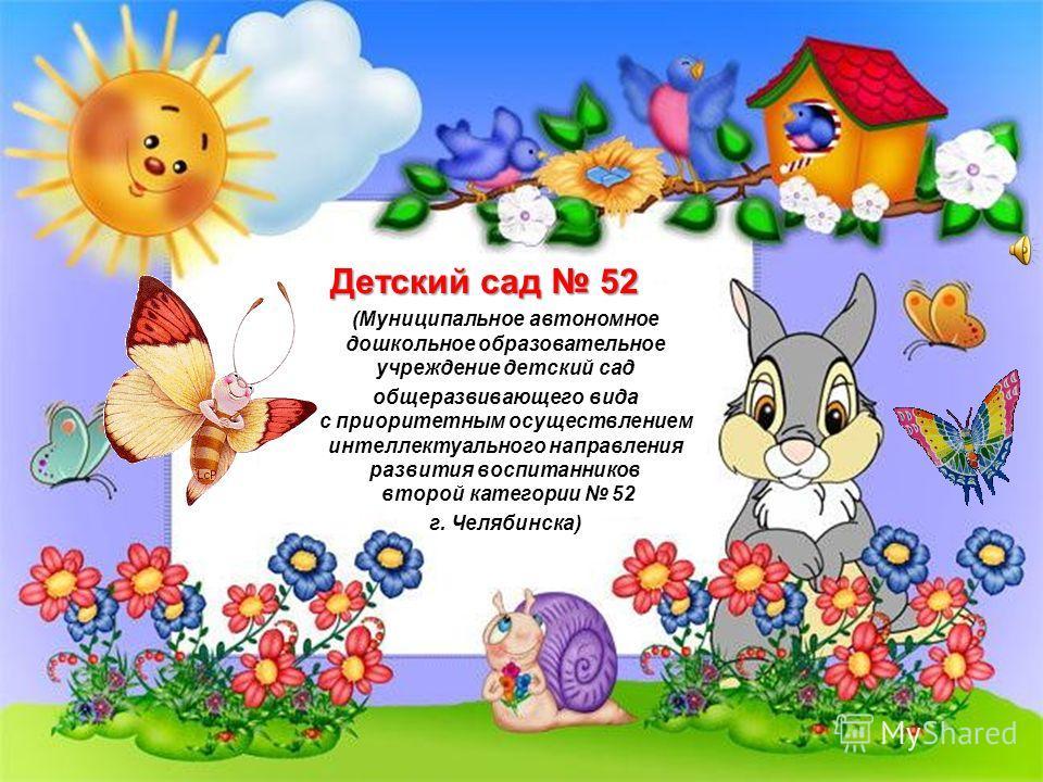 Детский сад 52 (Муниципальное автономное дошкольное образовательное учреждение детский сад общеразвивающего вида с приоритетным осуществлением интеллектуального направления развития воспитанников второй категории 52 г. Челябинска)