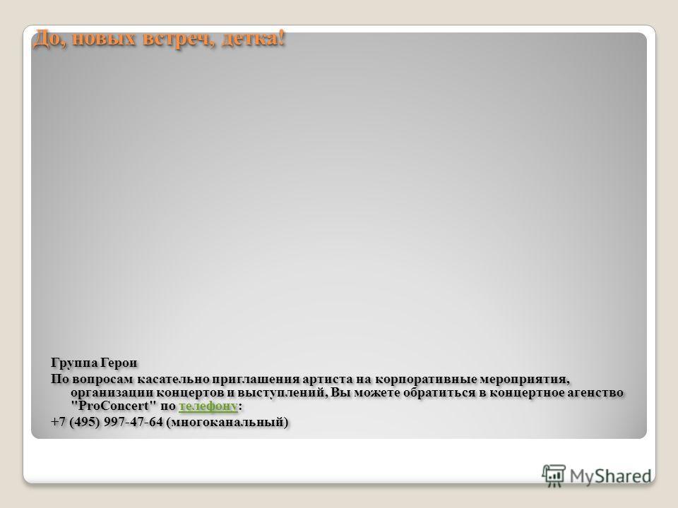 Контакты Контакты http://vk.com/geroigroup http://vk.com/volshebniki_dvora http://vk.com/club45015540 http://www.geroigroup.ru/ http://ru.wikipedia.org/wiki/%C3%E5%F0%EE%E8_(%E3%F0%F3%EF% EF%E0) http://www.youtube.com/user/geroigroup http://vk.com/ge