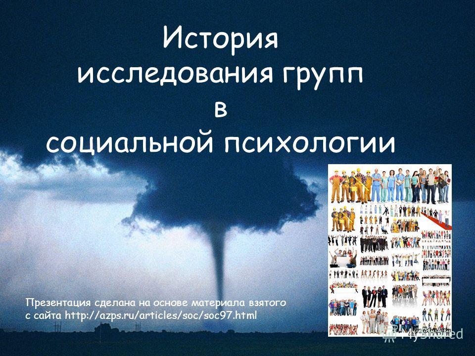 История исследования групп в социальной психологии Презентация сделана на основе материала взятого с сайта http://azps.ru/articles/soc/soc97.html