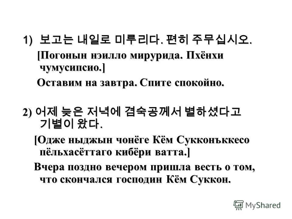 1).. [Погонын нэилло мирурида. Пхёнхи чумусипсио.] [Погонын нэилло мирурида. Пхёнхи чумусипсио.] Оставим на завтра. Спите спокойно. Оставим на завтра. Спите спокойно. 2). [Одже ныджын чонёге Кём Сукконъккесо пёльхасёттаго кибёри ватта.] [Одже ныджын