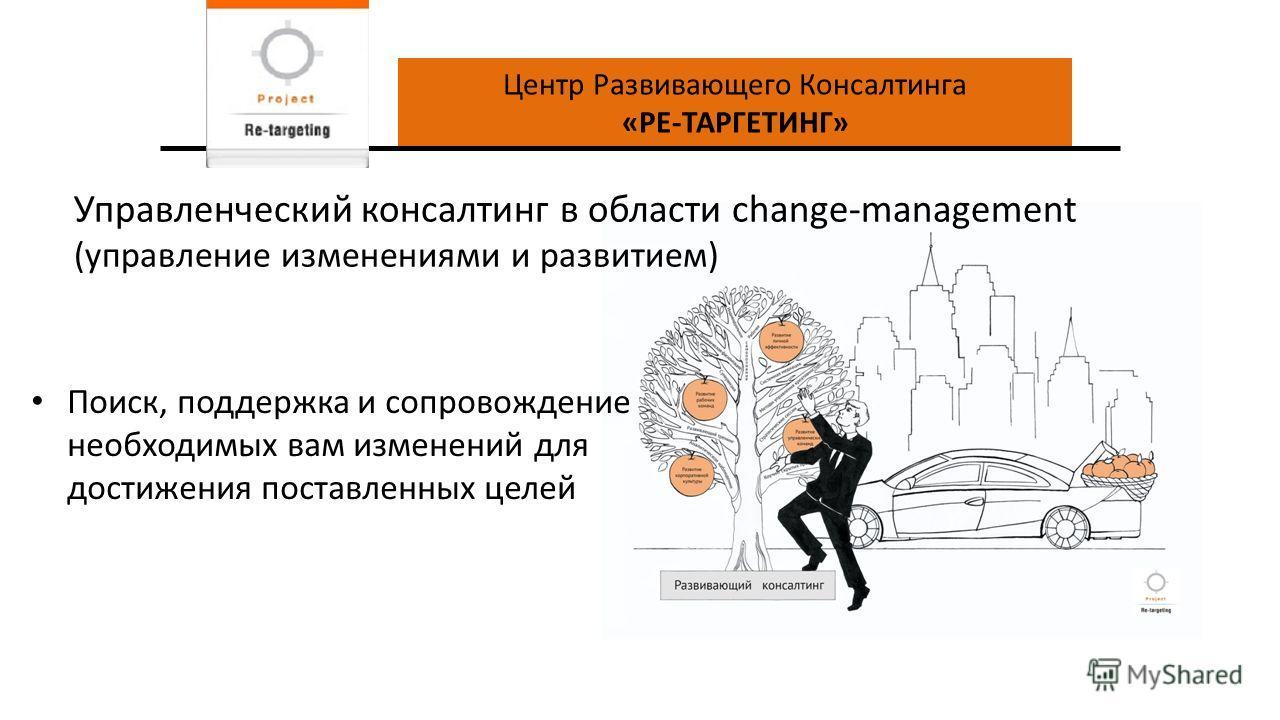 Центр Развивающего Консалтинга «РЕ-ТАРГЕТИНГ» Поиск, поддержка и сопровождение необходимых вам изменений для достижения поставленных целей Управленческий консалтинг в области change-management (управление изменениями и развитием)
