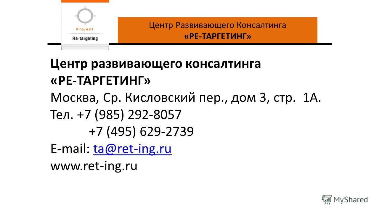 Центр Развивающего Консалтинга «РЕ-ТАРГЕТИНГ» Центр развивающего консалтинга «РЕ-ТАРГЕТИНГ» Москва, Ср. Кисловский пер., дом 3, стр. 1А. Тел. +7 (985) 292-8057 +7 (495) 629-2739 E-mail: ta@ret-ing.ruta@ret-ing.ru www.ret-ing.ru