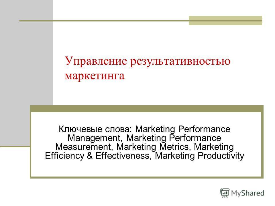 Управление результативностью маркетинга Ключевые слова: Marketing Performance Management, Marketing Performance Measurement, Marketing Metrics, Marketing Efficiency & Effectiveness, Marketing Productivity