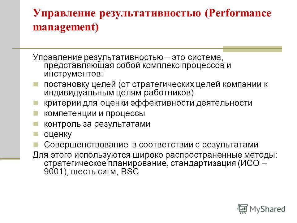 Управление результативностью (Performance management) Управление результативностью – это система, представляющая собой комплекс процессов и инструментов: постановку целей (от стратегических целей компании к индивидуальным целям работников) критерии д