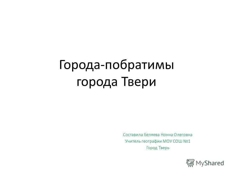 Города-побратимы города Твери Составила Беляева Нонна Олеговна Учитель географии МОУ СОШ 1 Город Тверь