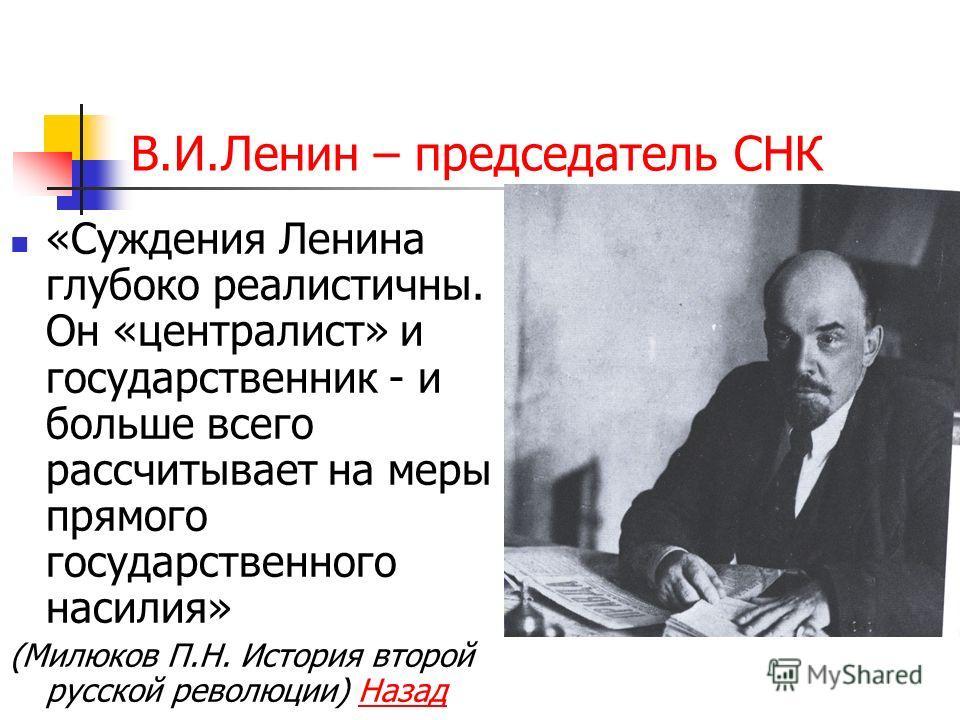 В.И.Ленин – председатель СНК «Суждения Ленина глубоко реалистичны. Он «центра лист» и государственник - и больше всего рассчитывает на меры прямого государственного насилия» (Милюков П.Н. История второй русской революции) Назад Назад