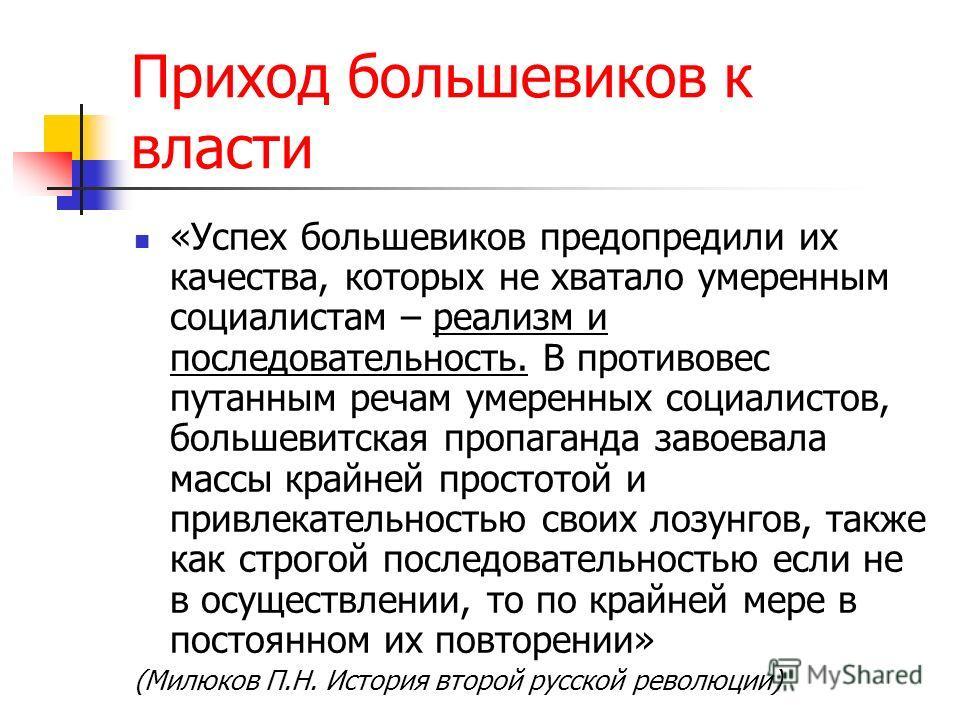 Приход большевиков к власти «Успех большевиков предупредили их качества, которых не хватало умеренным социалистам – реализм и последовательность. В противовес путанным речам умеренных социалистов, большевитская пропаганда завоевала массы крайней прос