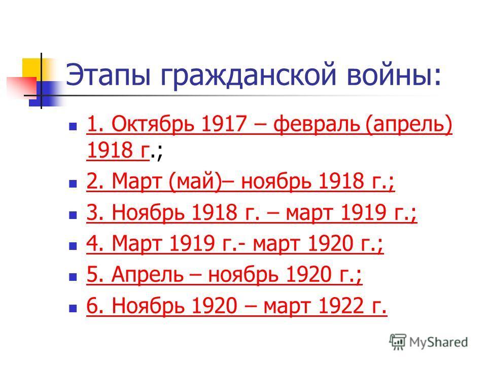Этапы гражданской войны: 1. Октябрь 1917 – февраль (апрель) 1918 г.; 1. Октябрь 1917 – февраль (апрель) 1918 г 2. Март (май)– ноябрь 1918 г.; 3. Ноябрь 1918 г. – март 1919 г.; 4. Март 1919 г.- март 1920 г.; 5. Апрель – ноябрь 1920 г.; 6. Ноябрь 1920