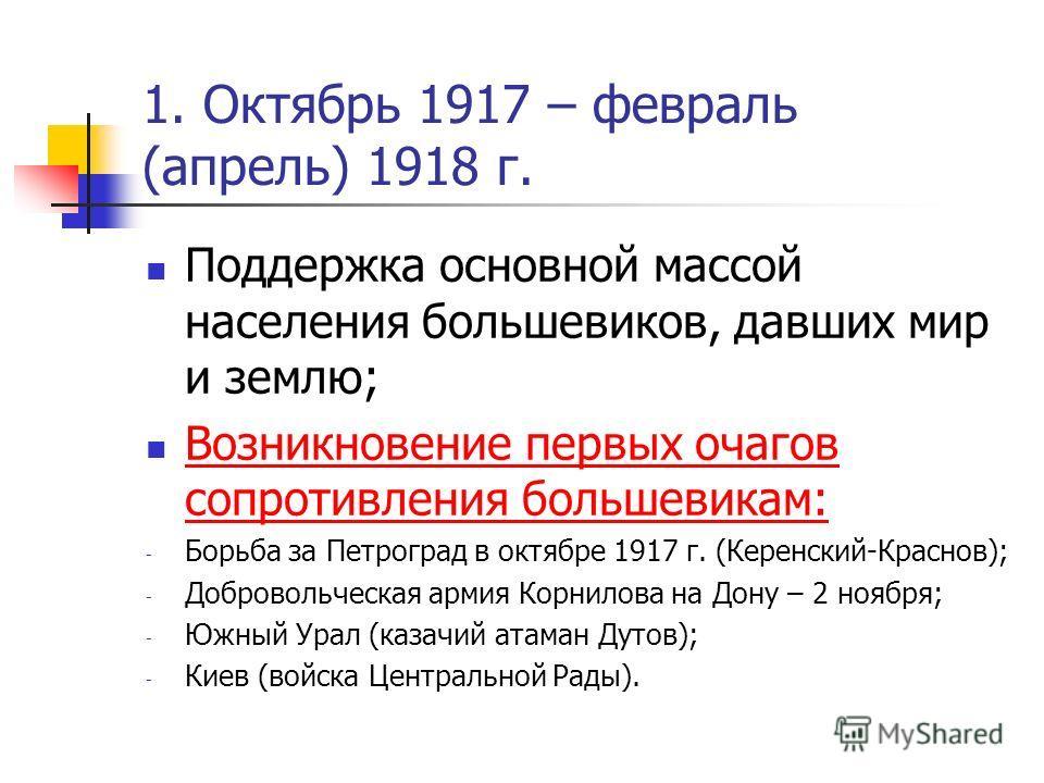 1. Октябрь 1917 – февраль (апрель) 1918 г. Поддержка основной массой населения большевиков, давших мир и землю; Возникновение первых очагов сопротивления большевикам: Возникновение первых очагов сопротивления большевикам: - Борьба за Петроград в октя