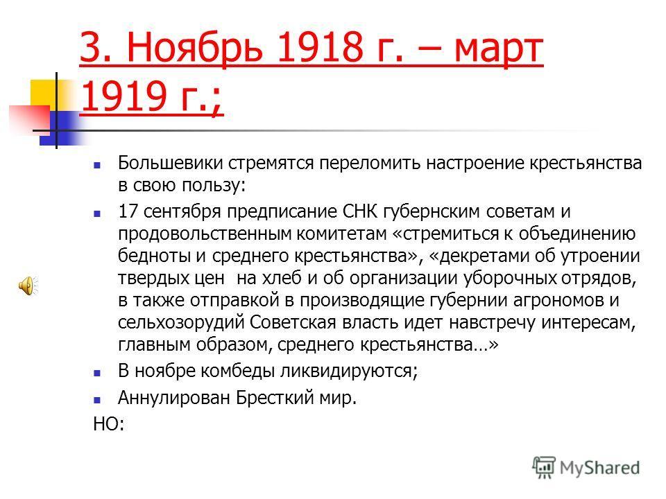 3. Ноябрь 1918 г. – март 1919 г.; Большевики стремятся переломить настроение крестьянства в свою пользу: 17 сентября предписание СНК губернским советам и продовольственным комитетам «стремиться к объединению бедноты и среднего крестьянства», «декрета