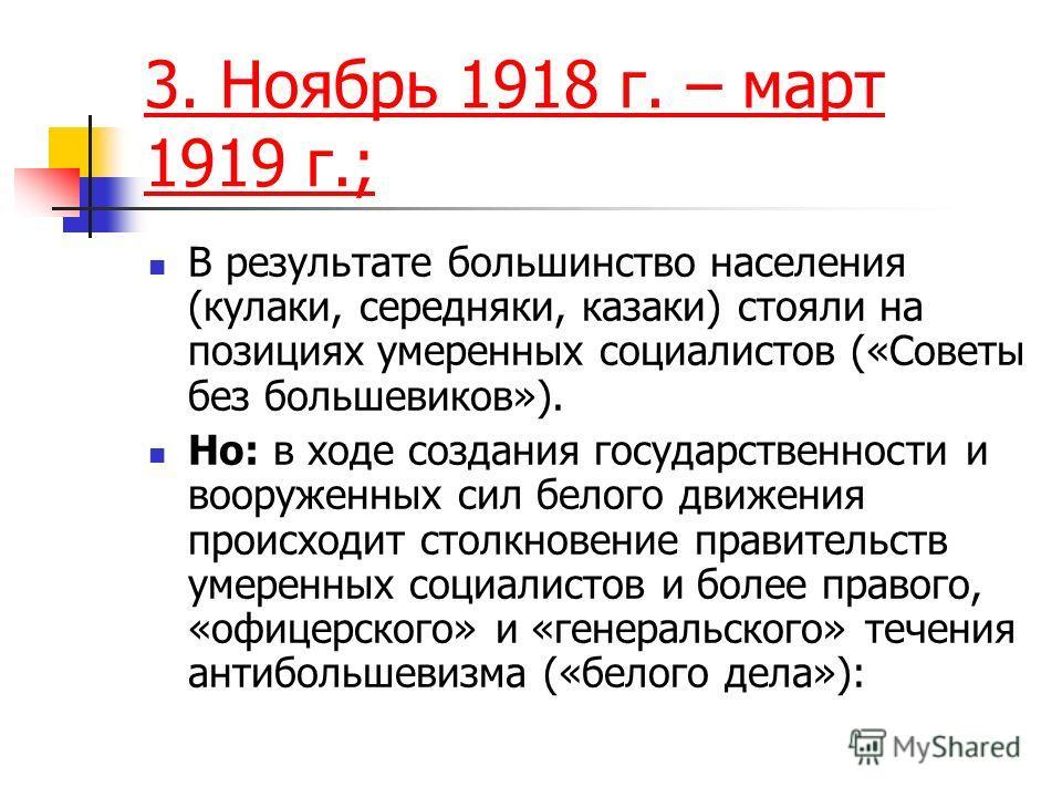 3. Ноябрь 1918 г. – март 1919 г.; В результате большинство населения (кулаки, середняки, казаки) стояли на позициях умеренных социалистов («Советы без большевиков»). Но: в ходе создания государственности и вооруженных сил белого движения происходит с
