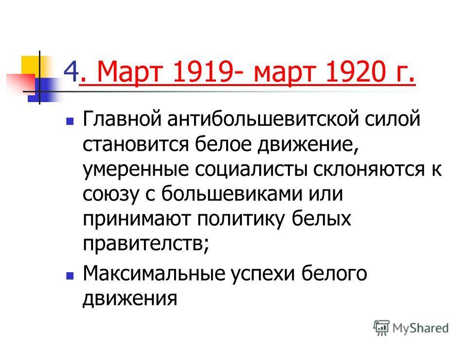 4. Март 1919- март 1920 г.. Март 1919- март 1920 г. Главной антибольшевитской силой становится белое движение, умеренные социалисты склоняются к союзу с большевиками или принимают политику белых правителств; Максимальные успехи белого движения