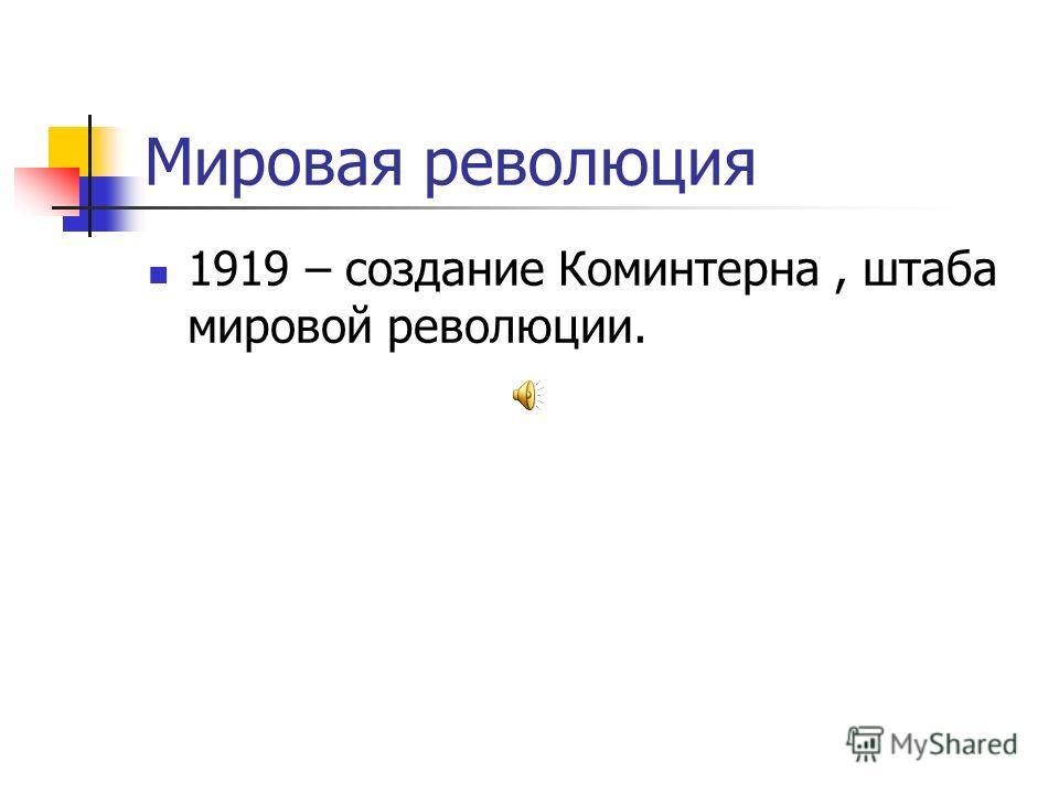 Мировая революция 1919 – создание Коминтерна, штаба мировой революции.