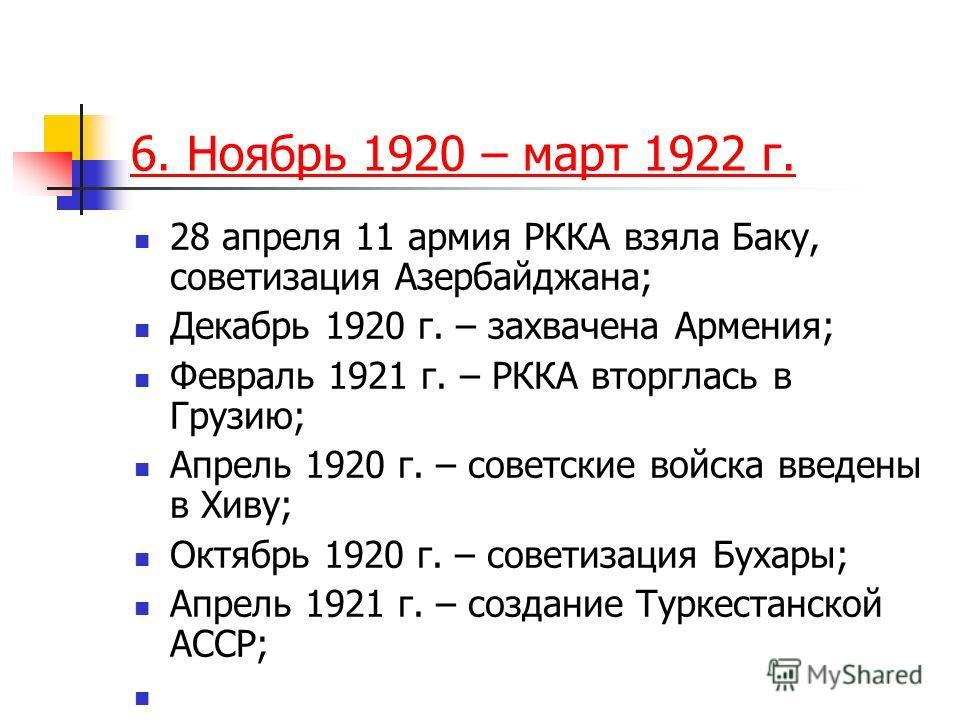 6. Ноябрь 1920 – март 1922 г. 28 апреля 11 армия РККА взяла Баку, советизация Азербайджана; Декабрь 1920 г. – захвачена Армения; Февраль 1921 г. – РККА вторглась в Грузию; Апрель 1920 г. – советские войска введены в Хиву; Октябрь 1920 г. – советизаци