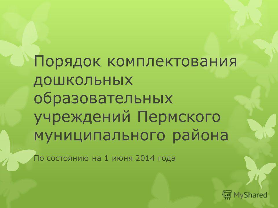 Порядок комплектования дошкольных образовательных учреждений Пермского муниципального района По состоянию на 1 июня 2014 года