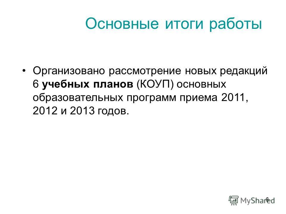 6 Основные итоги работы Организовано рассмотрение новых редакций 6 учебных планов (КОУП) основных образовательных программ приема 2011, 2012 и 2013 годов.