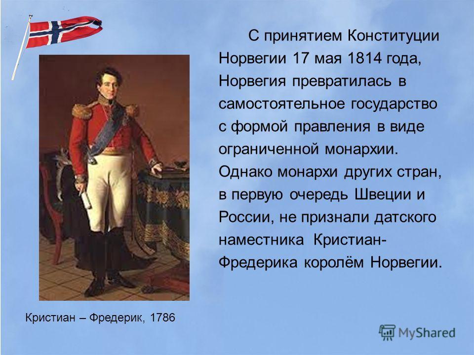 С принятием Конституции Норвегии 17 мая 1814 года, Норвегия превратилась в самостоятельное государство с формой правления в виде ограниченной монархии. Однако монархи других стран, в первую очередь Швеции и России, не признали датского наместника Кри