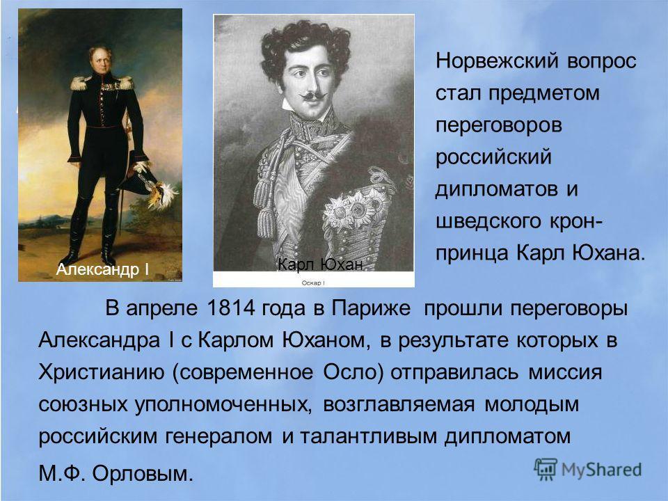 В апреле 1814 года в Париже прошли переговоры Александра I с Карлом Юханом, в результате которых в Христианию (современное Осло) отправилась миссия союзных уполномоченных, возглавляемая молодым российским генералом и талантливым дипломатом М.Ф. Орлов