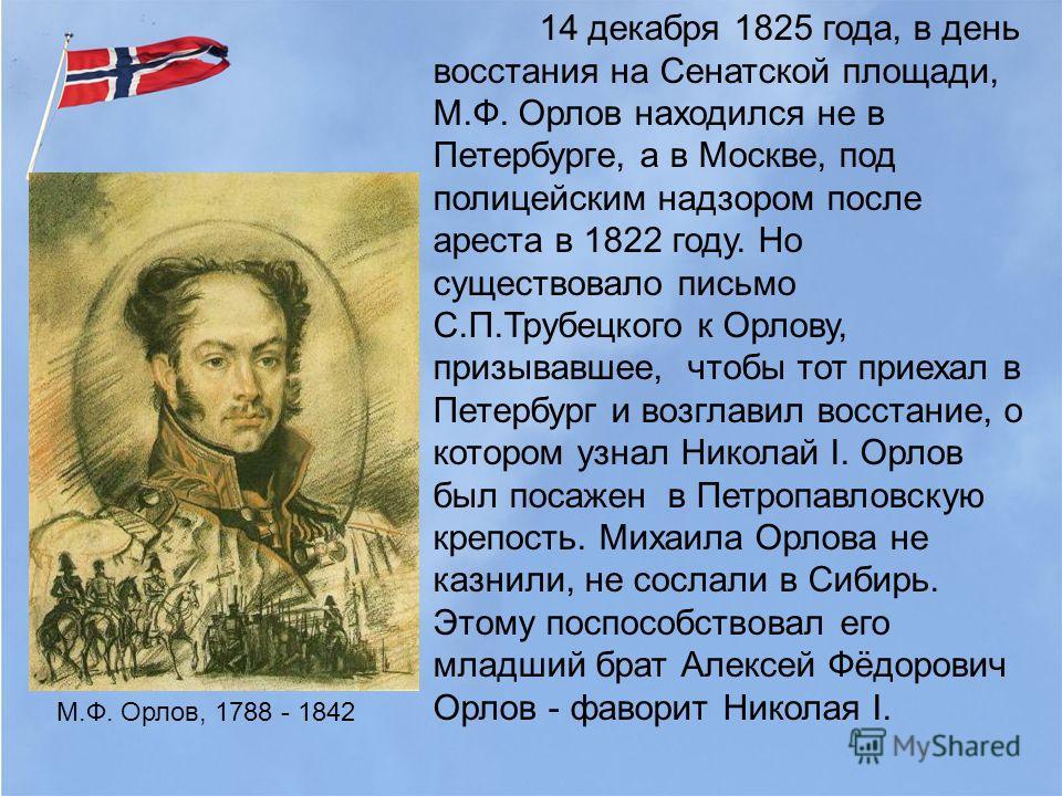 14 декабря 1825 года, в день восстания на Сенатской площади, М.Ф. Орлов находился не в Петербурге, а в Москве, под полицейским надзором после ареста в 1822 году. Но существовало письмо С.П.Трубецкого к Орлову, призывавшее, чтобы тот приехал в Петербу