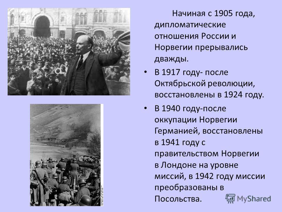 Начиная с 1905 года, дипломатические отношения России и Норвегии прерывались дважды. В 1917 году- после Октябрьской революции, восстановлены в 1924 году. В 1940 году-после оккупации Норвегии Германией, восстановлены в 1941 году с правительством Норве
