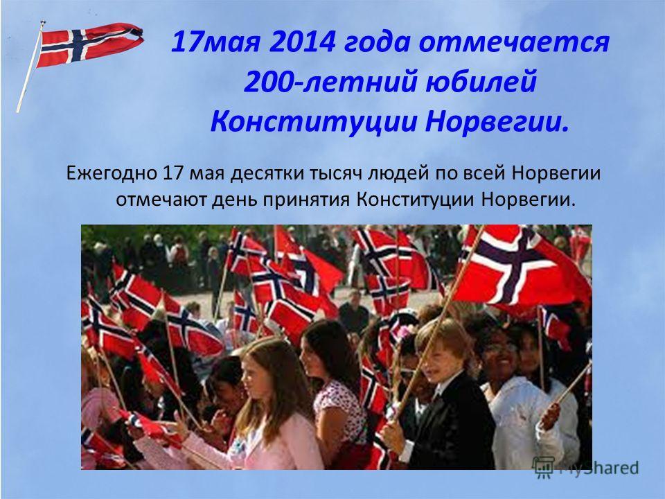 17 мая 2014 года отмечается 200-летний юбилей Конституции Норвегии. Ежегодно 17 мая десятки тысяч людей по всей Норвегии отмечают день принятия Конституции Норвегии.