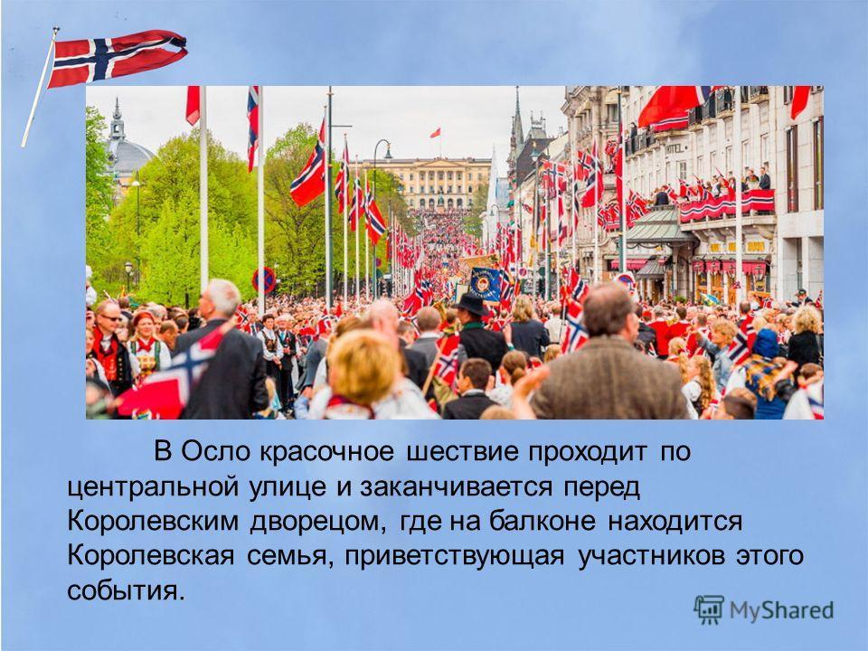 В Осло красочное шествие проходит по центральной улице и заканчивается перед Королевским дворецом, где на балконе находится Королевская семья, приветствующая участников этого события.
