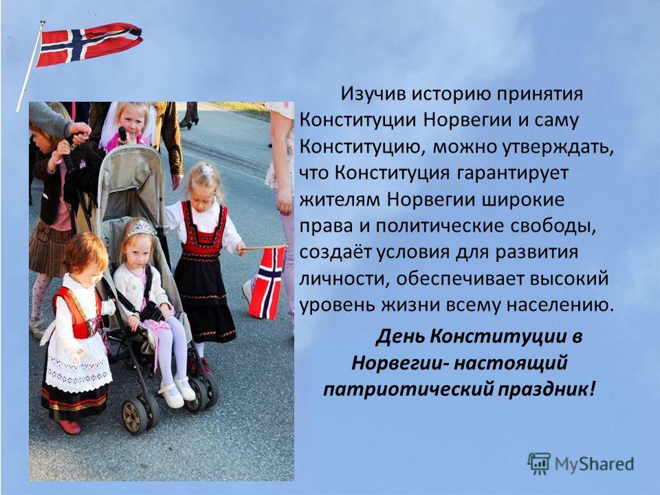 Изучив историю принятия Конституции Норвегии и саму Конституцию, можно утверждать, что Конституция гарантирует жителям Норвегии широкие права и политические свободы, создаёт условия для развития личности, обеспечивает высокий уровень жизни всему насе