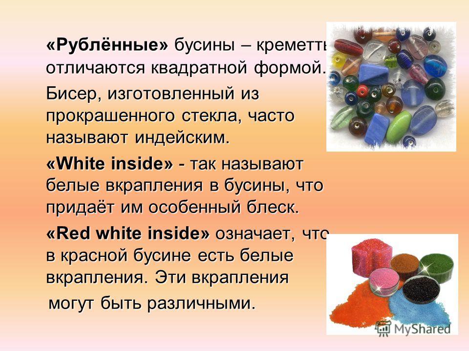 «Рублённые» бусины – керметы отличаются квадратной формой. Бисер, изготовленный из прокрашенного стекла, часто называют индейским. «White inside» - так называют белые вкрапления в бусины, что придаёт им особенный блеск. «Red white inside» означает, ч