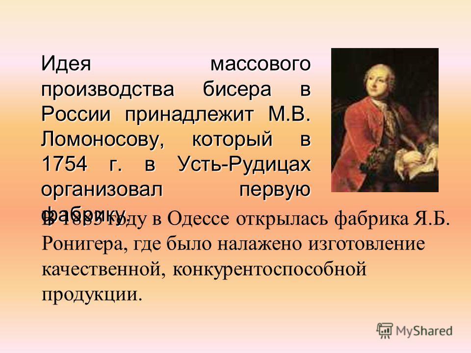 Идея массового производства бисера в России принадлежит М.В. Ломоносову, который в 1754 г. в Усть-Рудицах организовал первую фабрику. В 1883 году в Одессе открылась фабрика Я.Б. Ронигера, где было налажено изготовление качественной, конкурентоспособн