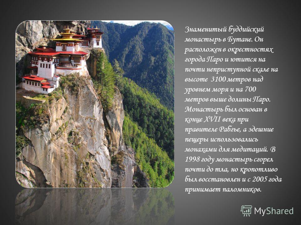 Знаменитый буддийский монастырь в Бутане. Он расположен в окрестностях города Паро и ютится на почти неприступной скале на высоте 3100 метров над уровнем моря и на 700 метров выше долины Паро. Монастырь был основан в конце XVII века при правителе Раб