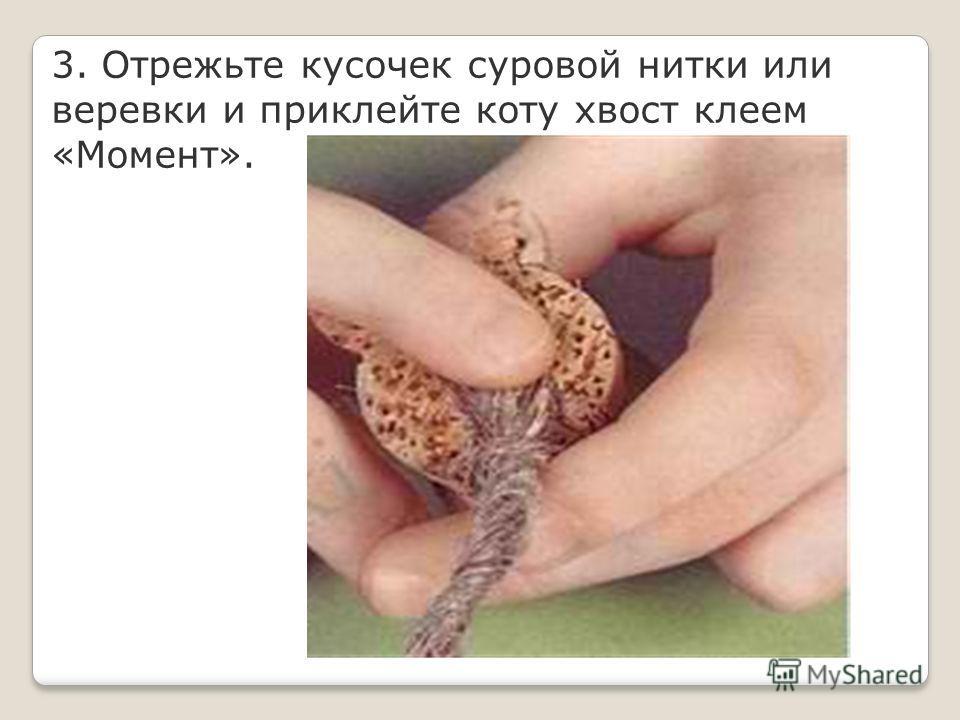 3. Отрежьте кусочек суровой нитки или веревки и приклейте коту хвост клеем «Момент».