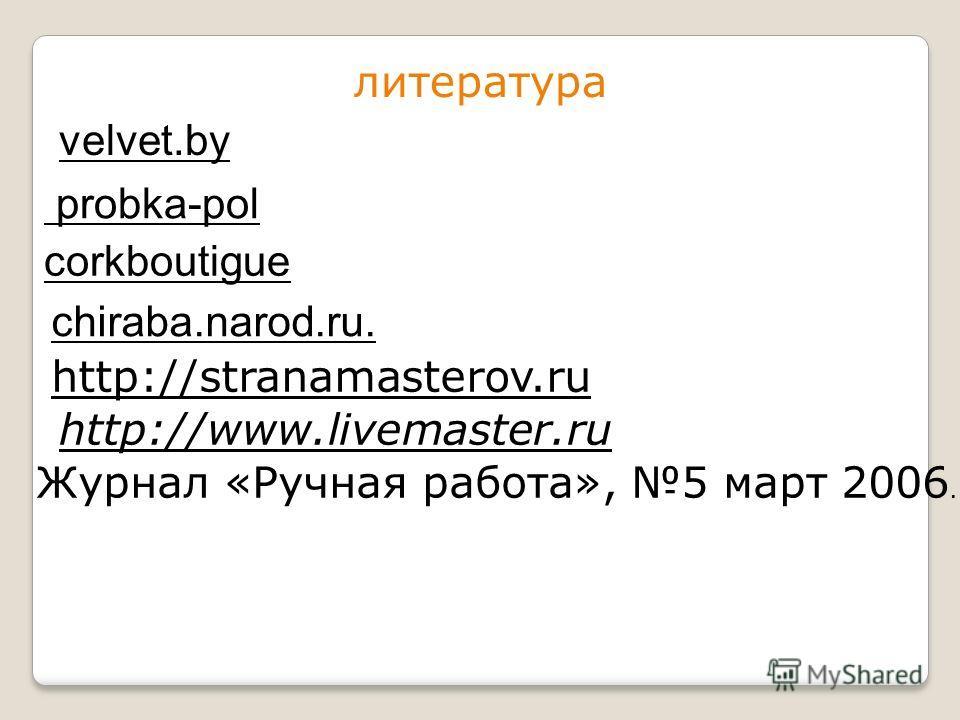 velvet.by литература probka-pol corkboutigue chiraba.narod.ru. http://stranamasterov.ru Журнал «Ручная работа», 5 март 2006. http://www.livemaster.ru